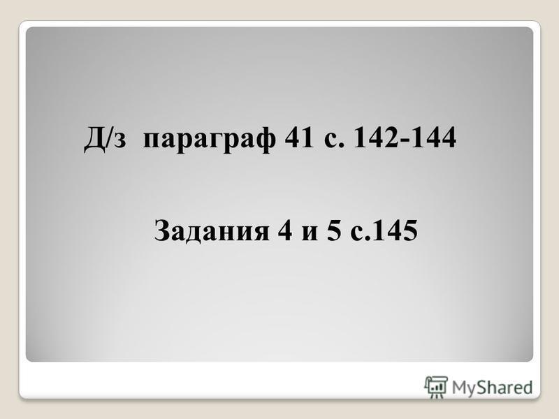 Д/з параграф 41 с. 142-144 Задания 4 и 5 с.145