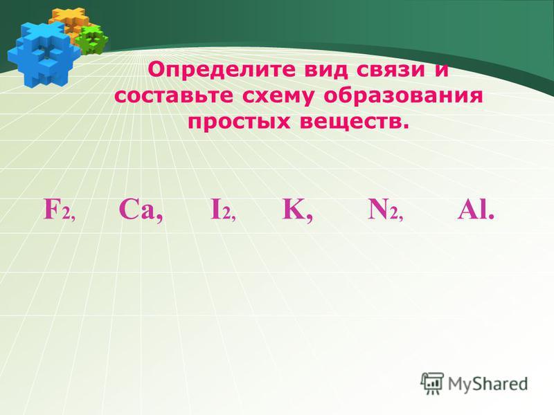 Определите вид связи и составьте схему образования простых веществ. F 2, Ca, I 2, K, N 2, Al.