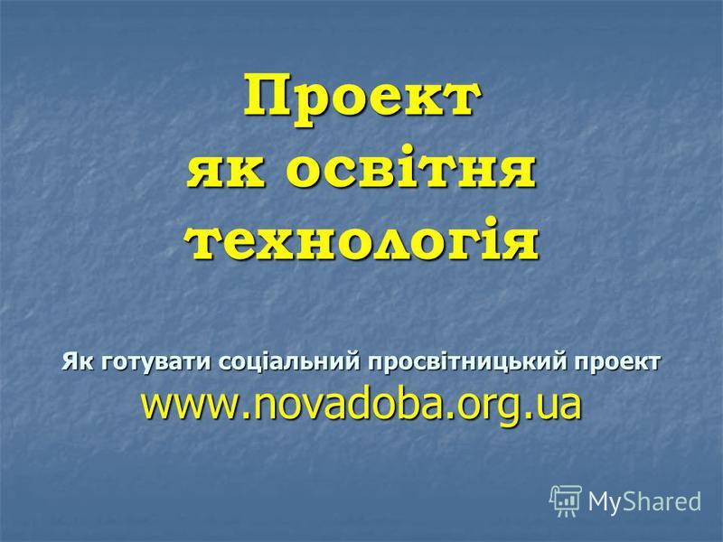 Проект як освітня технологія Як готувати соціальний просвітницький проект www.novadoba.org.ua