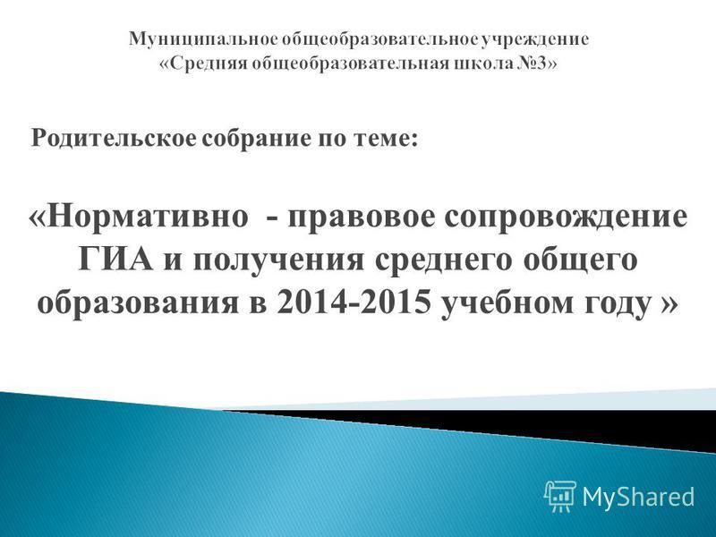 Родительское собрание по теме: «Нормативно - правовое сопровождение ГИА и получения среднего общего образования в 2014-2015 учебном году »