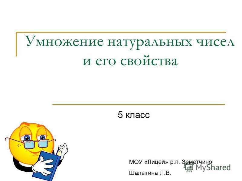 Умножение натуральных чисел и его свойства 5 класс МОУ «Лицей» р.п. Земетчино Шалыгина Л.В.
