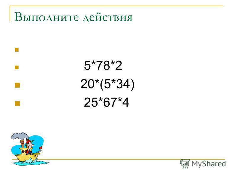 Выполните действия 5*78*2 20*(5*34) 25*67*4