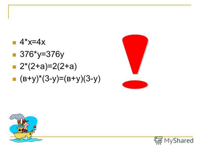 4*х=4 х 376*у=376 у 2*(2+а)=2(2+а) (в+у)*(3-у)=(в+у)(3-у)