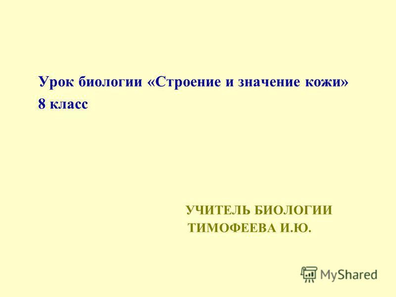 УЧИТЕЛЬ БИОЛОГИИ ТИМОФЕЕВА И.Ю. Урок биологии «Строение и значение кожи» 8 класс