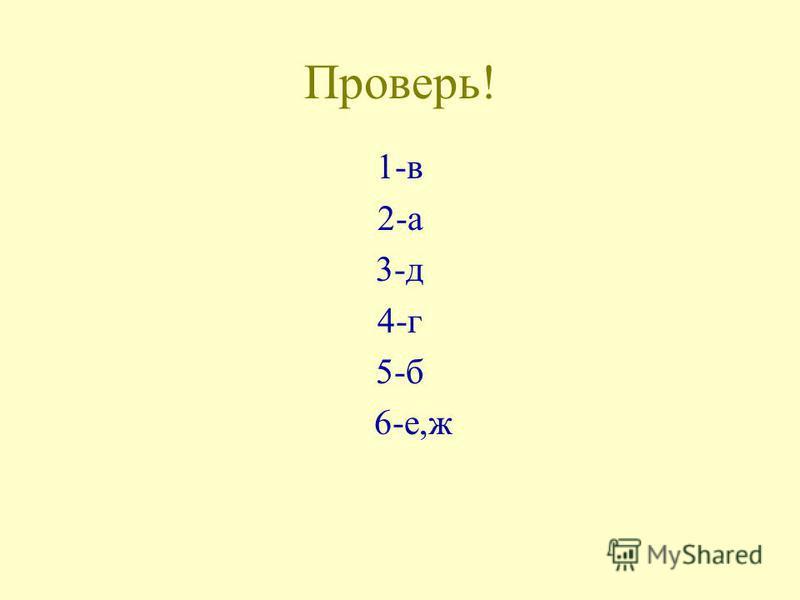 Проверь! 1-в 2-а 3-д 4-г 5-б 6-е,ж