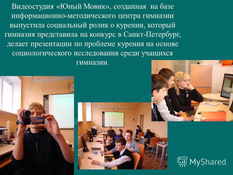 Видеостудия «Юный Мовик», созданная на базе информационно-методического центра гимназии выпустила социальный ролик о курении, который гимназия представила на конкурс в Санкт-Петербург, делает презентации по проблеме курения на основе социологического