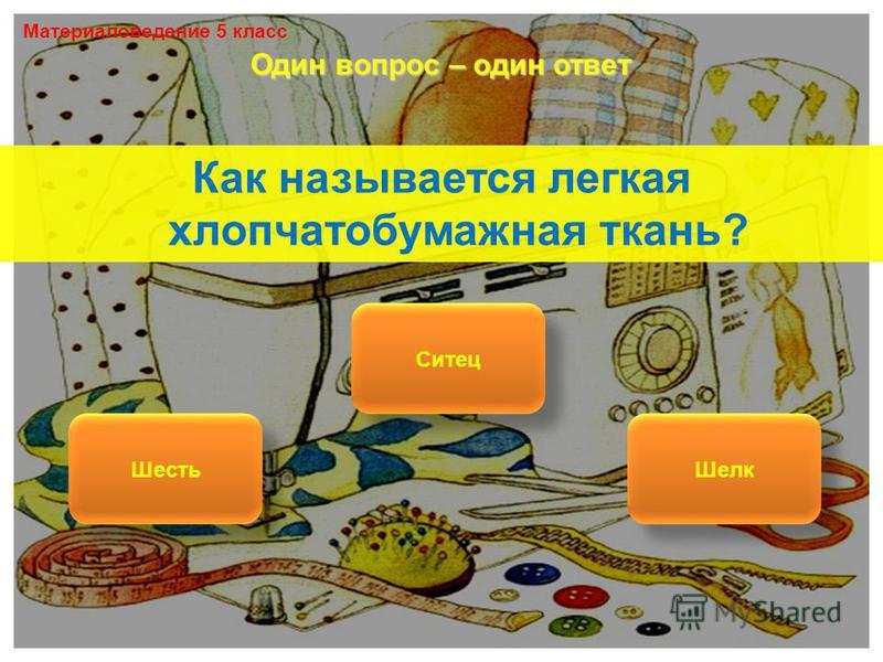 Как называется легкая хлопчатобумажная ткань? Ситец Шесть Шелк Один вопрос – один ответ Материаловедение 5 класс
