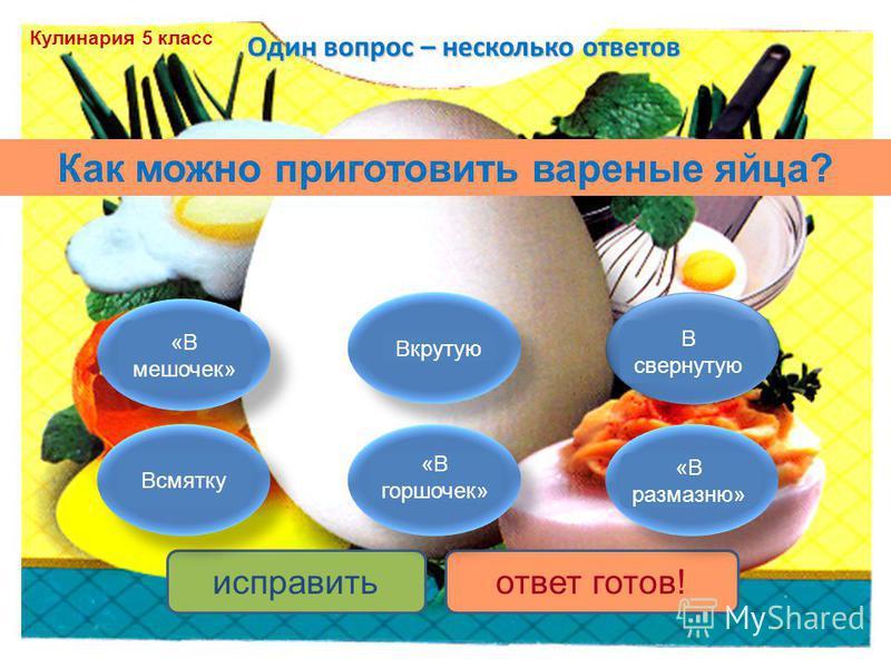 Один вопрос – несколько ответов исправить ответ готов! Как можно приготовить вареные яйца? «В мешочек» Всмятку Вкрутую «В горшочек» «В размазню» В свернутую Кулинария 5 класс