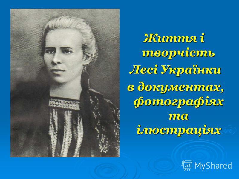 Життя і творчість Лесі Українки Лесі Українки в документах, фотографіях та ілюстраціях в документах, фотографіях та ілюстраціях