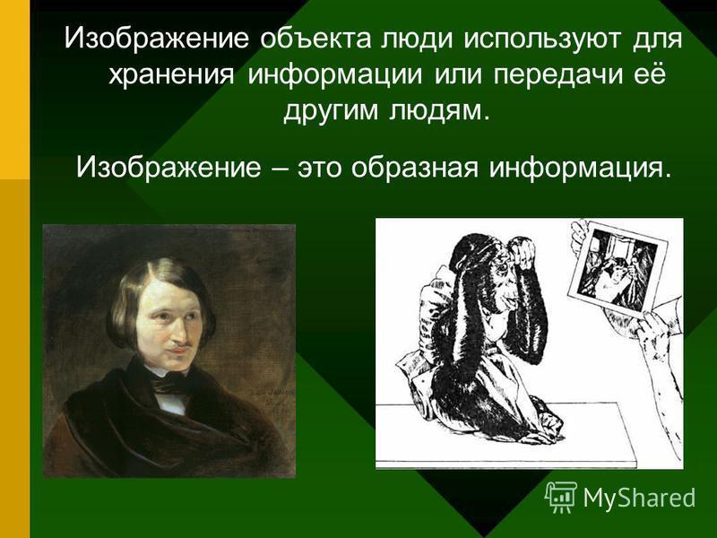 Изображение объекта люди используют для хранения информации или передачи её другим людям. Изображение – это образная информация.
