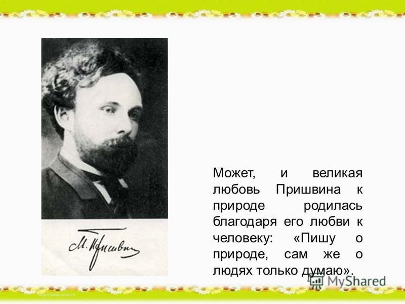 Может, и великая любовь Пришвина к природе родилась благодаря его любви к человеку: «Пишу о природе, сам же о людях только думаю».