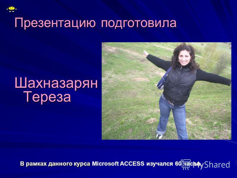 Презентацию подготовила Шахназарян Тереза В рамках данного курса В рамках данного курса Microsoft ACCESS изучался 60 часов.
