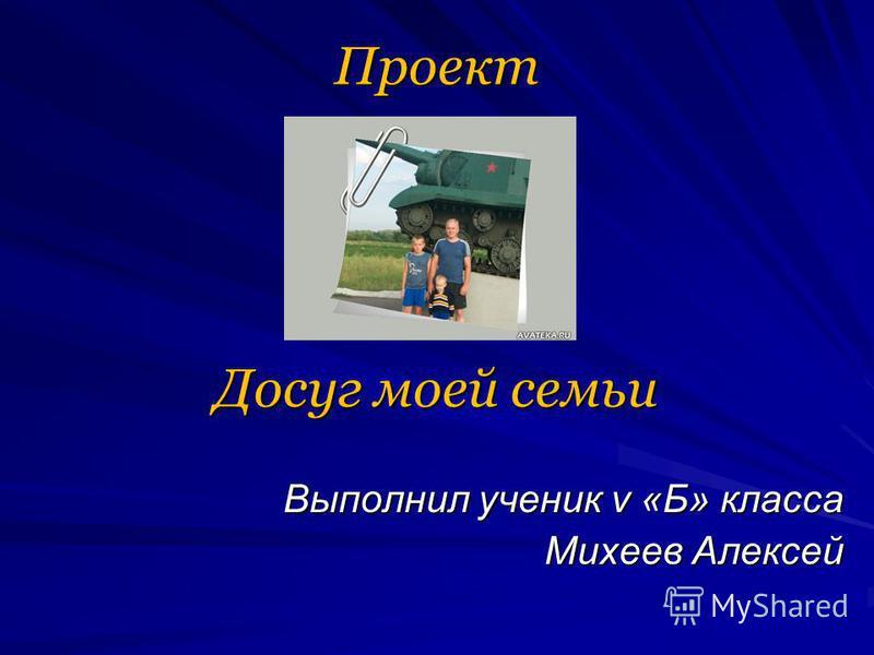 Проект Досуг моей семьи Досуг моей семьи Выполнил ученик v «Б» класса Выполнил ученик v «Б» класса Михеев Алексей Михеев Алексей