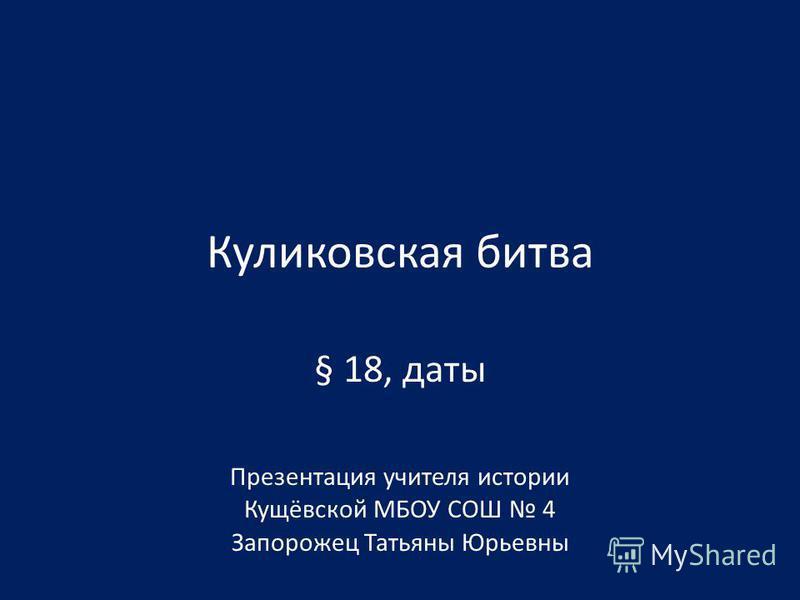 Куликовская битва § 18, даты Презентация учителя истории Кущёвской МБОУ СОШ 4 Запорожец Татьяны Юрьевны