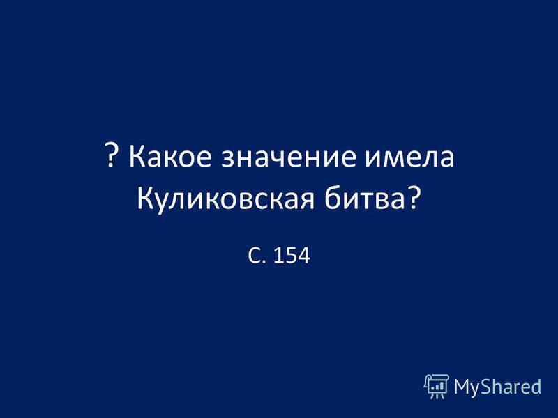 ? Какое значение имела Куликовская битва? С. 154