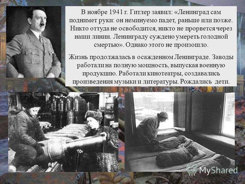В ноябре 1941 г. Гитлер заявил: «Ленинград сам поднимет руки: он неминуемо падет, раньше или позже. Никто оттуда не освободится, никто не прорвется через наши линии. Ленинграду суждено умереть голодной смертью». Однако этого не произошло. Жизнь продо