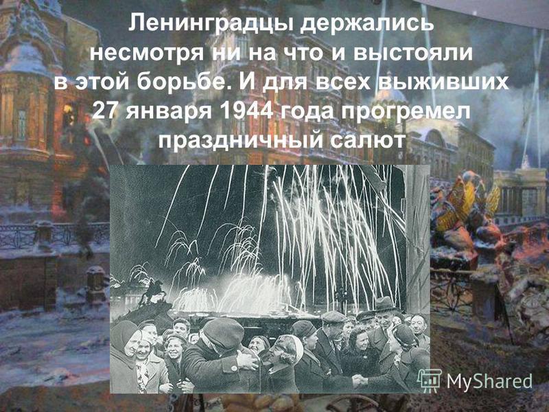 Ленинградцы держались несмотря ни на что и выстояли в этой борьбе. И для всех выживших 27 января 1944 года прогремел праздничный салют