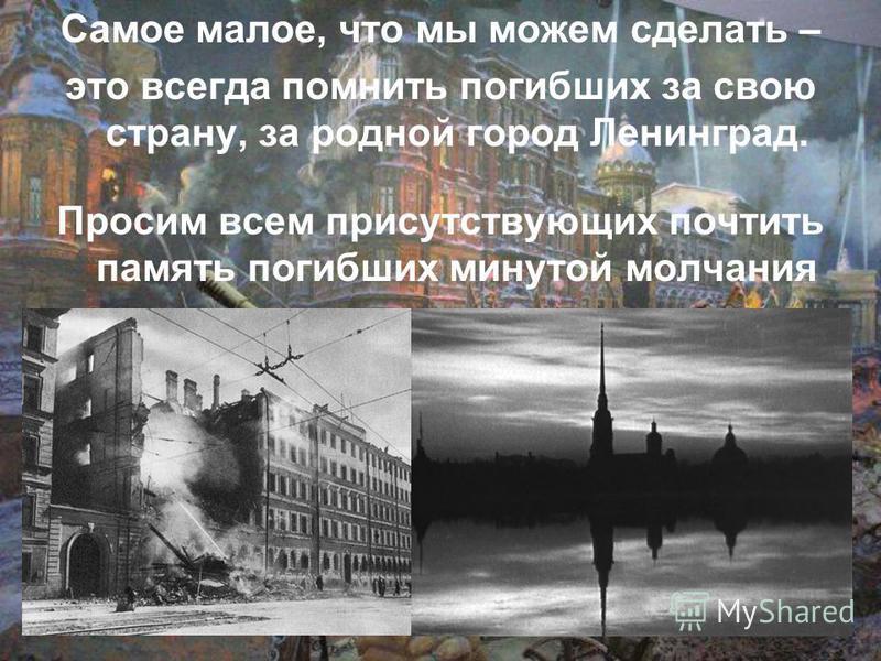 Самое малое, что мы можем сделать – это всегда помнить погибших за свою страну, за родной город Ленинград. Просим всем присутствующих почтить память погибших минутой молчания