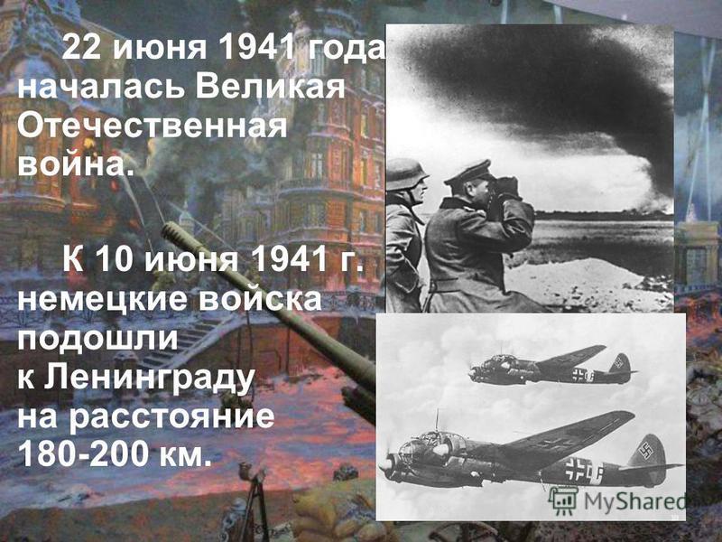 22 июня 1941 года началась Великая Отечественная война. К 10 июня 1941 г. немецкие войска подошли к Ленинграду на расстояние 180-200 км.