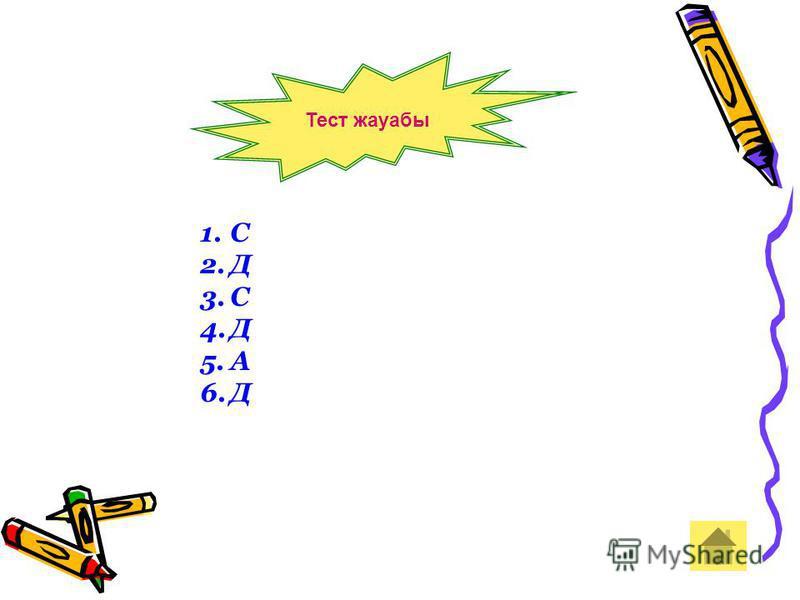 1.С 2.Д 3.С 4.Д 5.А 6.Д Тест жауабы