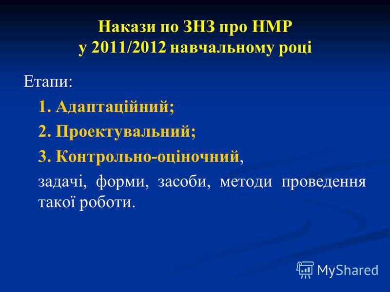 Накази по ЗНЗ про НМР у 2011/2012 навчальному році Етапи: 1. Адаптаційний; 2. Проектувальний; 3. Контрольно-оціночний, задачі, форми, засоби, методи проведення такої роботи.
