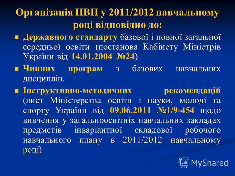 Організація НВП у 2011/2012 навчальному році відповідно до: Державного стандарту базової і повної загальної середньої освіти (постанова Кабінету Міністрів України від 14.01.2004 24). Чинних програм з базових навчальних дисциплін. плану в 2011/2012 на