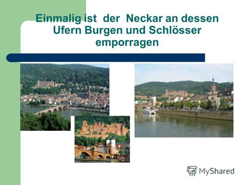 Einmalig ist der Neckar an dessen Ufern Burgen und Schlösser emporragen