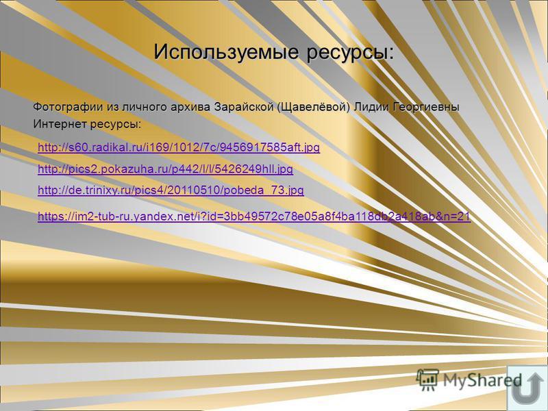 Используемые ресурсы: Фотографии из личного архива Зарайской (Щавелёвой) Лидии Георгиевны Интернет ресурсы: http://s60.radikal.ru/i169/1012/7c/9456917585aft.jpg http://pics2.pokazuha.ru/p442/l/l/5426249hll.jpg http://de.trinixy.ru/pics4/20110510/pobe