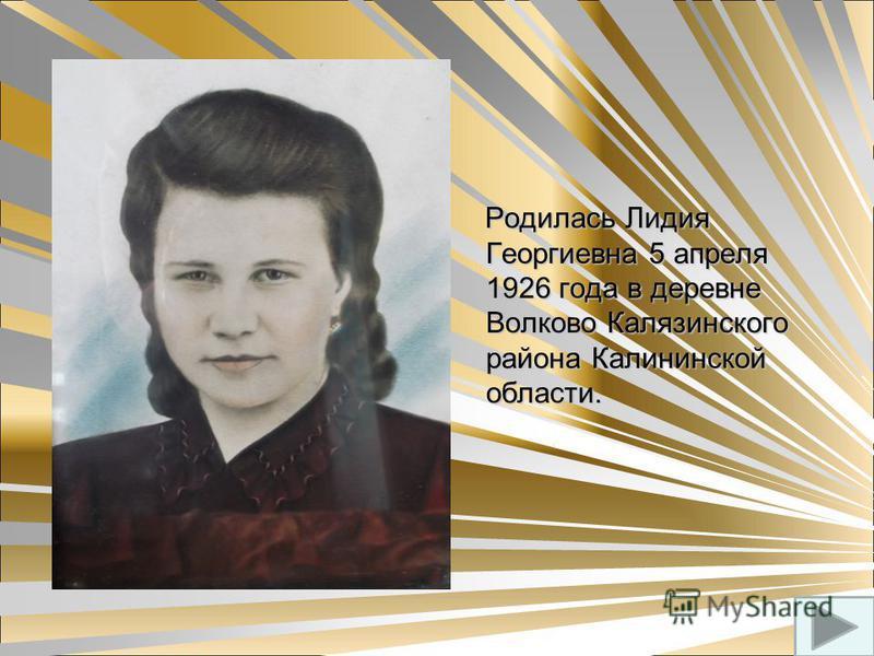 Родилась Лидия Георгиевна 5 апреля 1926 года в деревне Волково Калязинского района Калининской области. Родилась Лидия Георгиевна 5 апреля 1926 года в деревне Волково Калязинского района Калининской области.