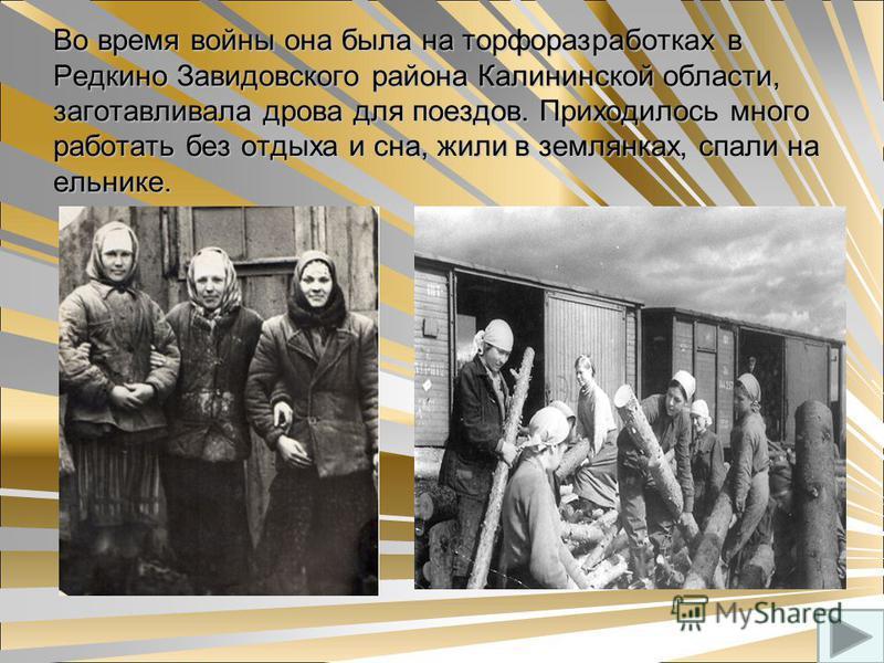 Во время войны она была на торфоразработках в Редкино Завидовского района Калининской области, заготавливала дрова для поездов. Приходилось много работать без отдыха и сна, жили в землянках, спали на ельнике. Во время войны она была на торфоразработк