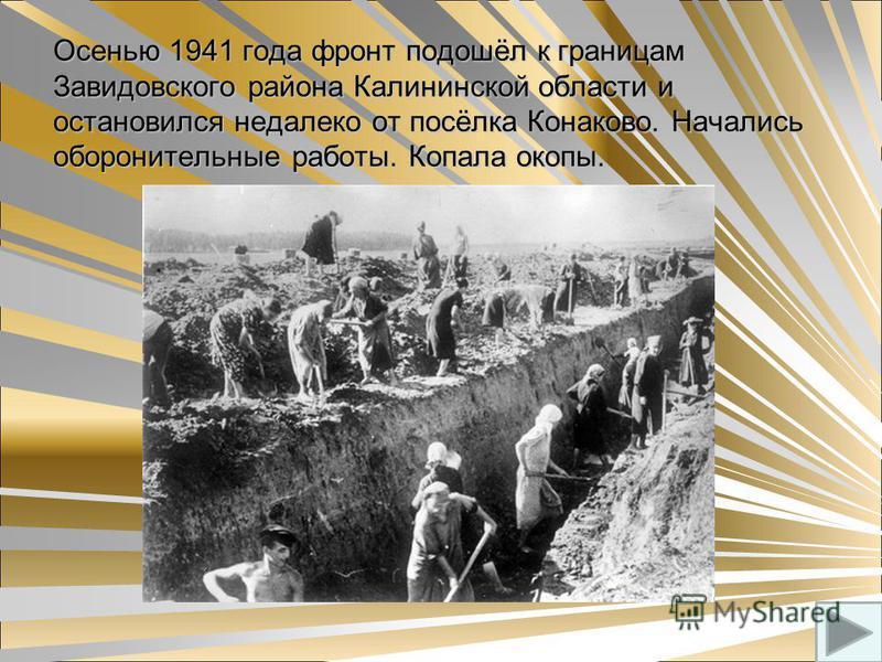 Осенью 1941 года фронт подошёл к границам Завидовского района Калининской области и остановился недалеко от посёлка Конаково. Начались оборонительные работы. Копала окопы.