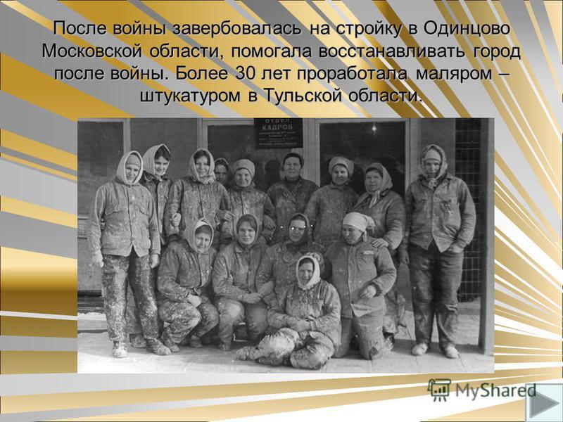 После войны завербовалась на стройку в Одинцово Московской области, помогала восстанавливать город после войны. Более 30 лет проработала маляром – штукатуром в Тульской области.
