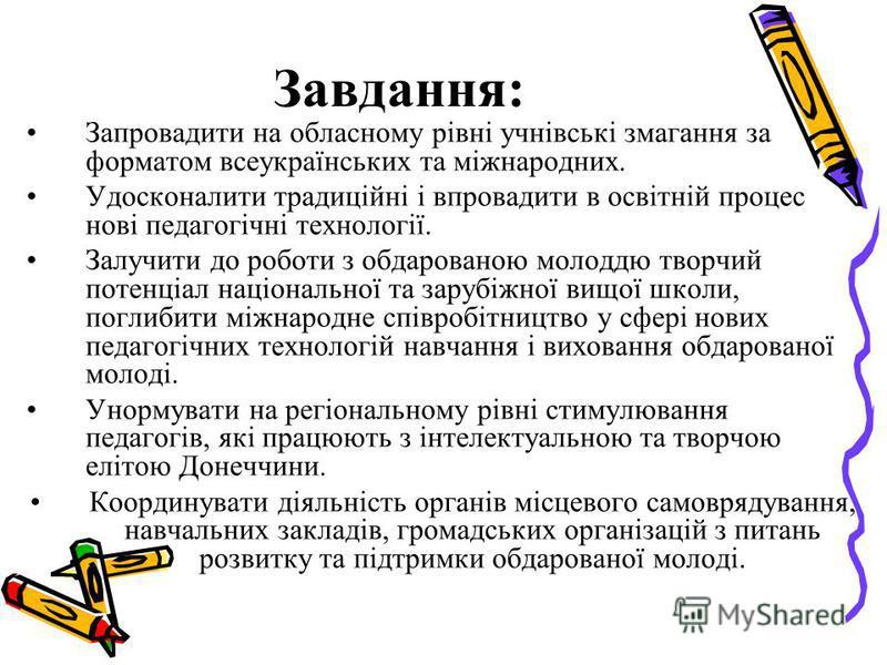 Завдання: Запровадити на обласному рівні учнівські змагання за форматом всеукраїнських та міжнародних. Удосконалити традиційні і впровадити в освітній процес нові педагогічні технології. Залучити до роботи з обдарованою молоддю творчий потенціал наці