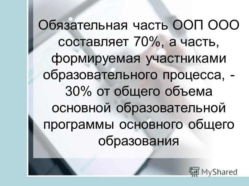 Обязательная часть ООП ООО составляет 70%, а часть, формируемая участниками образовательного процесса, - 30% от общего объема основной образовательной программы основного общего образования