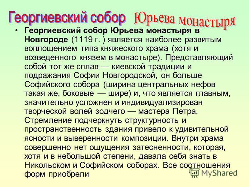 Георгиевский собор Юрьева монастыря в Новгороде (1119 г. ) является наиболее развитым воплощением типа княжеского храма (хотя и возведенного князем в монастыре). Представляющий собой тот же сплав киевской традиции и подражания Софии Новгородской, он
