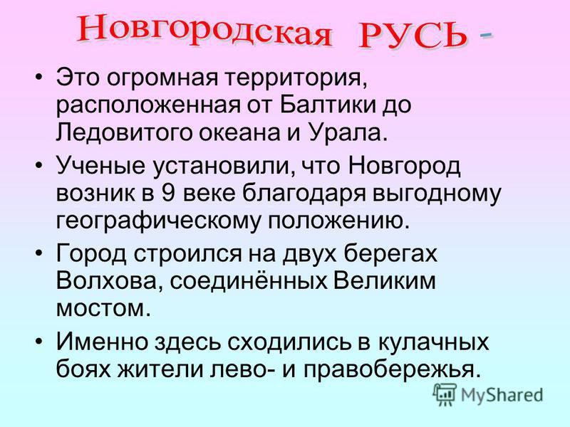 Это огромная территория, расположенная от Балтики до Ледовитого океана и Урала. Ученые установили, что Новгород возник в 9 веке благодаря выгодному географическому положению. Город строился на двух берегах Волхова, соединённых Великим мостом. Именно