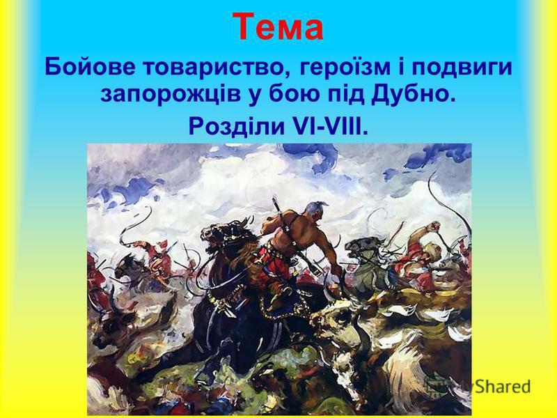Тема Бойове товариство, героїзм і подвиги запорожців у бою під Дубно. Розділи VI-VIII.