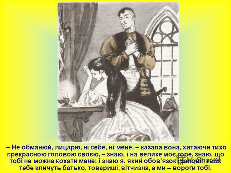 – Не обманюй, лицарю, ні себе, ні мене, – казала вона, хитаючи тихо прекрасною головою своєю, – знаю, і на велике моє горе, знаю, що тобі не можна кохати мене; і знаю я, який обовязок і заповіт твій: тебе кличуть батько, товариші, вітчизна, а ми – во