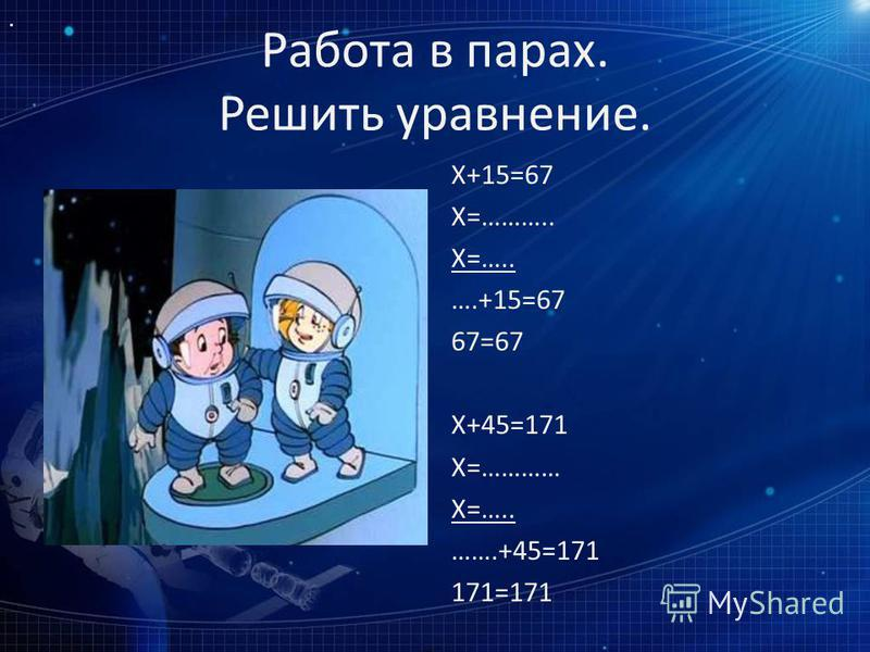 Работа в парах. Решить уравнение. Х+15=67 Х=……….. Х=….. ….+15=67 67=67 Х+45=171 Х=………… Х=….. …….+45=171 171=171