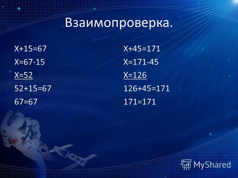 Взаимопроверка. Х+15=67 Х=67-15 Х=52 52+15=67 67=67 Х+45=171 Х=171-45 Х=126 126+45=171 171=171
