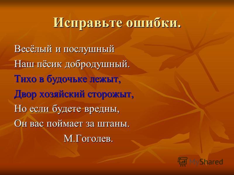 Исправьте ошибки. Весёлый и послушный Наш пёсик добродушный. Тихо в будочьке лежит, Двор хозяйский сторожит, Но если будете вредны, Он вас поймает за штаны. М.Гоголев. М.Гоголев.
