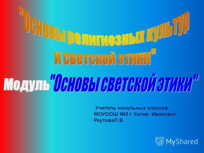 Учитель начальных классов МОУООШ 5 г. Катав- Ивановск РеутоваЛ.В.