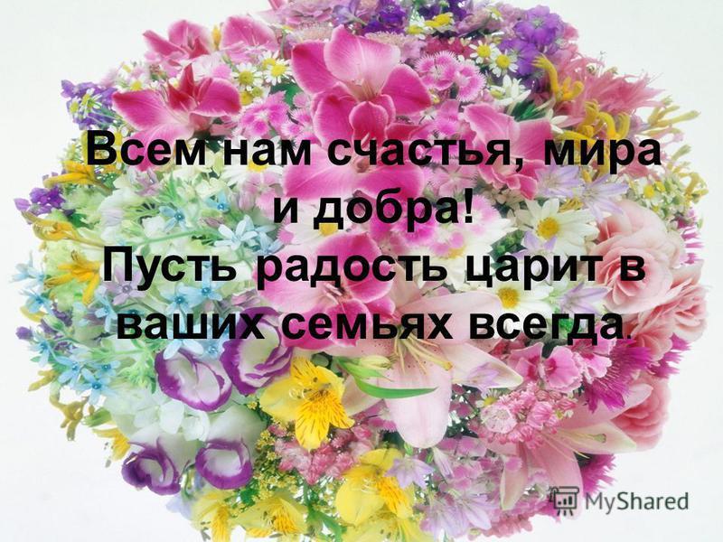 Всем нам счастья, мира и добра! Пусть радость царит в ваших семьях всегда.