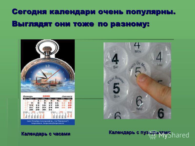 Сегодня календари очень популярны. Выглядят они тоже по разному: К Календарь с часами Календарь с пузырьками