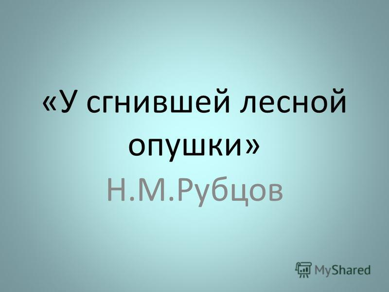 «У сгнившей лесной опушки» Н.М.Рубцов