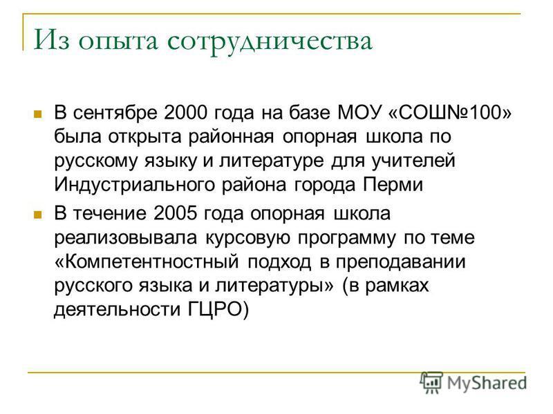 В сентябре 2000 года на базе МОУ «СОШ100» была открыта районная опорная школа по русскому языку и литературе для учителей Индустриального района города Перми В течение 2005 года опорная школа реализовывала курсовую программу по теме «Компетентностный