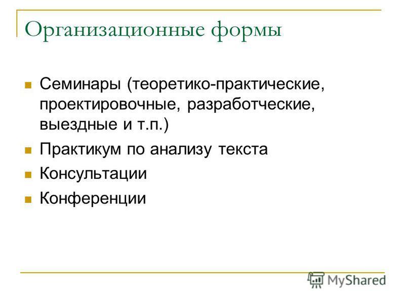 Организационные формы Семинары (теоретико-практические, проектировочные, разработческие, выездные и т.п.) Практикум по анализу текста Консультации Конференции