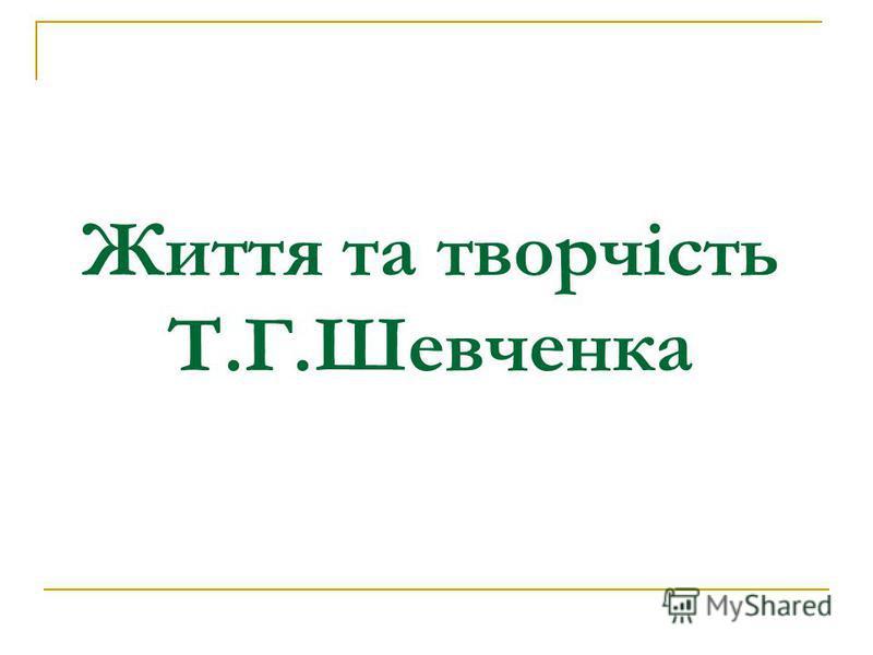 Життя та творчість Т.Г.Шевченка