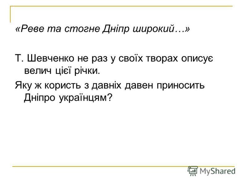 «Реве та стогне Дніпр широкий…» Т. Шевченко не раз у своїх творах описує велич цієї річки. Яку ж користь з давніх давен приносить Дніпро українцям?