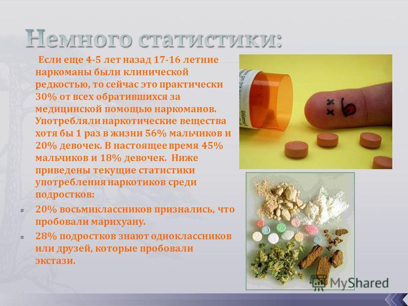 Если еще 4-5 лет назад 17-16 летние наркоманы были клинической редкостью, то сейчас это практически 30% от всех обратившихся за медицинской помощью наркоманов. Употребляли наркотические вещества хотя бы 1 раз в жизни 56% мальчиков и 20% девочек. В на